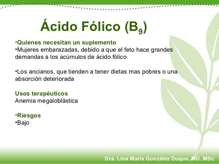 Ácido Fólico (B 9 )  <ul><li>Quienes necesitan un suplemento </li></ul><ul><li>Mujeres embarazadas, debido a que el feto h...