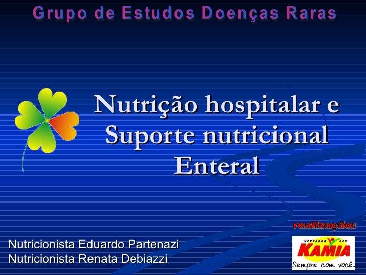 Nutrição hospitalar e Suporte nutricional Enteral Nutricionista Eduardo Partenazi Nutricionista Renata Debiazzi Grupo de E...