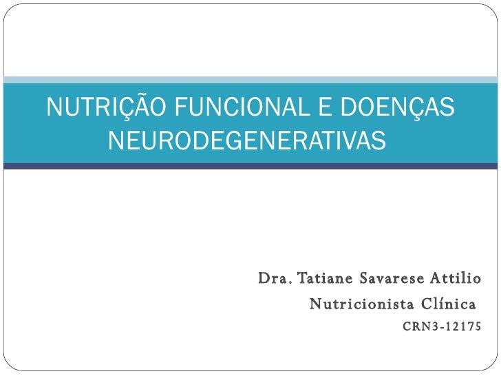 Dra. Tatiane Savarese Attilio Nutricionista Clínica  CRN3-12175 NUTRIÇÃO FUNCIONAL E DOENÇAS NEURODEGENERATIVAS
