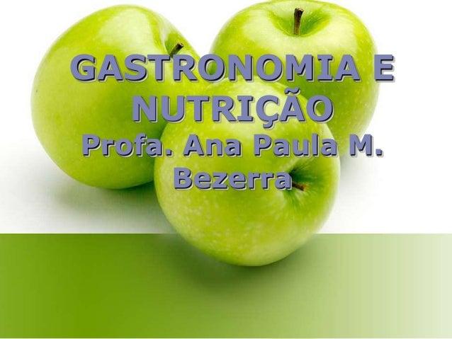 GASTRONOMIA E NUTRIÇÃO Profa. Ana Paula M. Bezerra