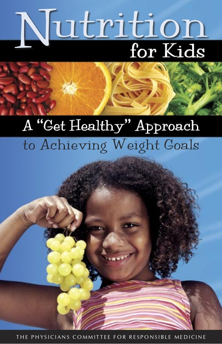 """N for Kids utrition A """"Get Healthy"""" Approach to Achieving Weight GoalsTHE PHYSICIANS COMMITTEE FOR RESPONSIBLE MEDICINE"""