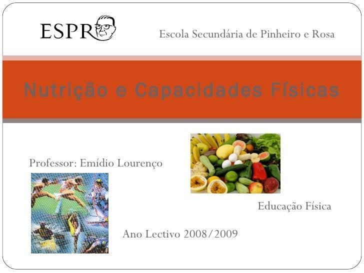 Professor: Emídio Lourenço Educação Física Ano Lectivo 2008/2009 Nutrição e Capacidades Físicas Escola Secundária de Pinhe...