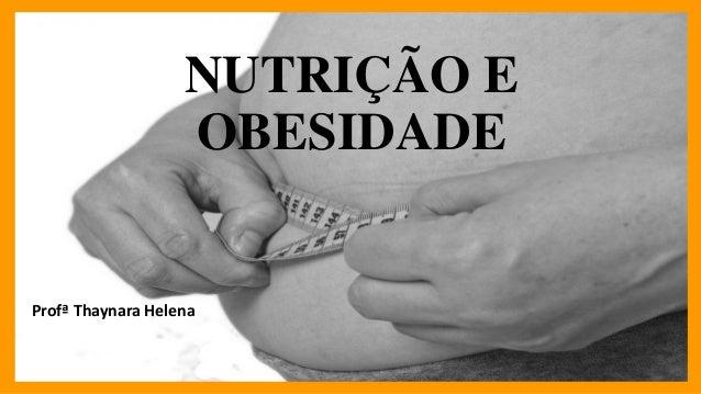 NUTRIÇÃO E OBESIDADE Profª Thaynara Helena