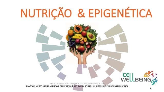 NUTRIÇÃO & EPIGENÉTICA TODOS OS DIREITOS RESERVADOS A CELL WELLBEING LISBOA 2016 DRA PAULA MOUTA - SENIOR MEDICAL ADVISORY...