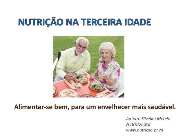 Alimentar-se bem, para um envelhecer mais saudável. Autora: Silvelita Metelo Nutricionista www.nutricao.pt.vu