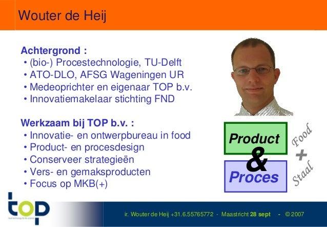 Wouter de HeijAchtergrond :• (bio-) Procestechnologie, TU-Delft• ATO-DLO, AFSG Wageningen UR• Medeoprichter en eigenaar TO...