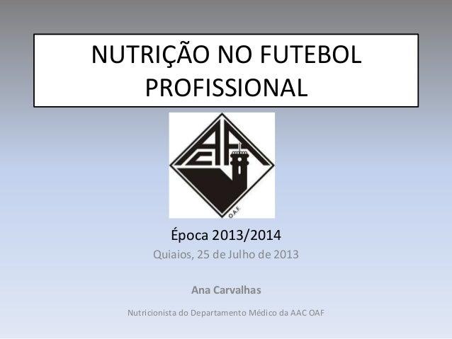 NUTRIÇÃO NO FUTEBOL PROFISSIONAL Época 2013/2014 Quiaios, 25 de Julho de 2013 Ana Carvalhas Nutricionista do Departamento ...