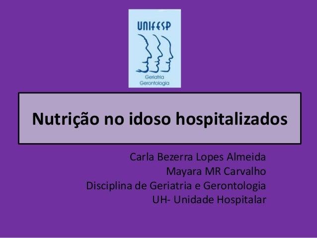 Nutrição no idoso hospitalizados Carla Bezerra Lopes Almeida Mayara MR Carvalho Disciplina de Geriatria e Gerontologia UH-...