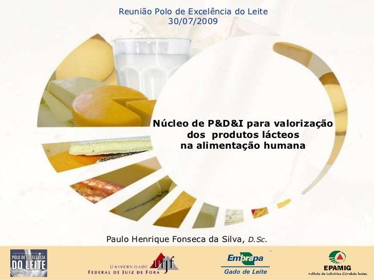 Paulo Henrique Fonseca da Silva,  D.Sc. Reunião Polo de Excelência do Leite 30/07/2009 Núcleo de P&D&I para valorização do...