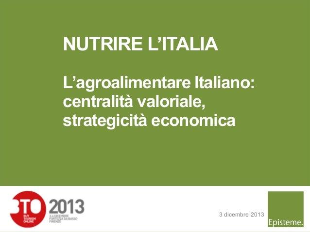 NUTRIRE L'ITALIA L'agroalimentare Italiano: centralità valoriale, strategicità economica  3 dicembre 2013 1
