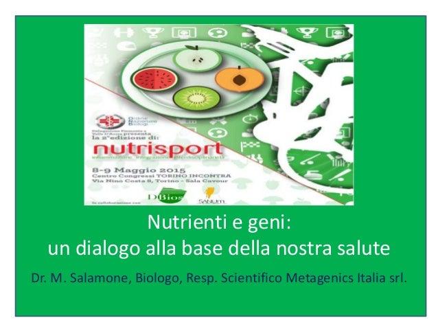 Nutrienti e geni: un dialogo alla base della nostra salute Dr. M. Salamone, Biologo, Resp. Scientifico Metagenics Italia s...