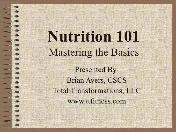 Nutrition 101 Mastering the Basics Presented By  Brian Ayers, CSCS Total Transformations, LLC www.ttfitness.com