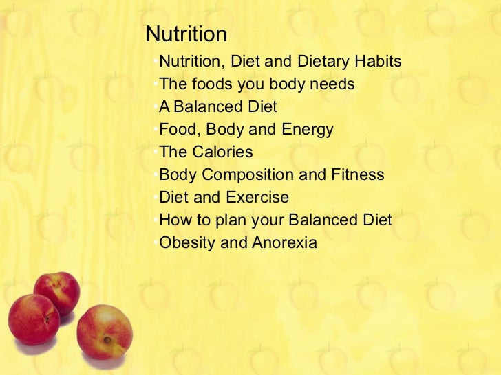 Nutrition <ul><li>Nutrition, Diet and Dietary Habits </li></ul><ul><li>The foods you body needs </li></ul><ul><li>A Balanc...