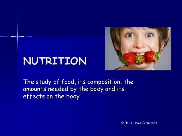 NUTRITION The study of food, its composition, the amounts needed by the body and its effects on the body © PDST Home Econo...
