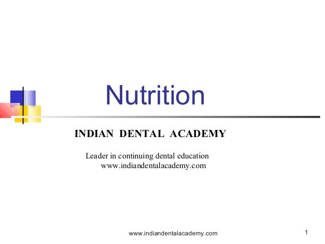 1 Nutrition INDIAN DENTAL ACADEMY Leader in continuing dental education www.indiandentalacademy.com www.indiandentalacadem...