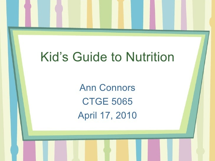 Kid's Guide to Nutrition Ann Connors CTGE 5065 April 17, 2010