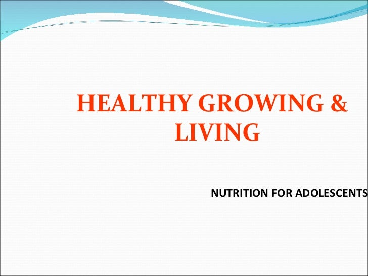 NUTRITION FOR ADOLESCENTS <ul><li>HEALTHY GROWING & LIVING </li></ul>