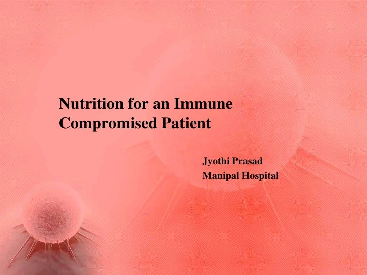 Nutrition for an ImmuneCompromised Patient                  Jyothi Prasad                  Manipal Hospital