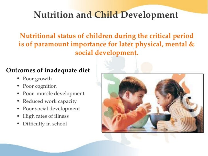 nutrition and child development Children tend to love unhealthy foods such as candy and pizza, but a poor diet harms them in the long run it increases the risk of dental problems, becoming overweight or obese and developing diseases like diabetes.
