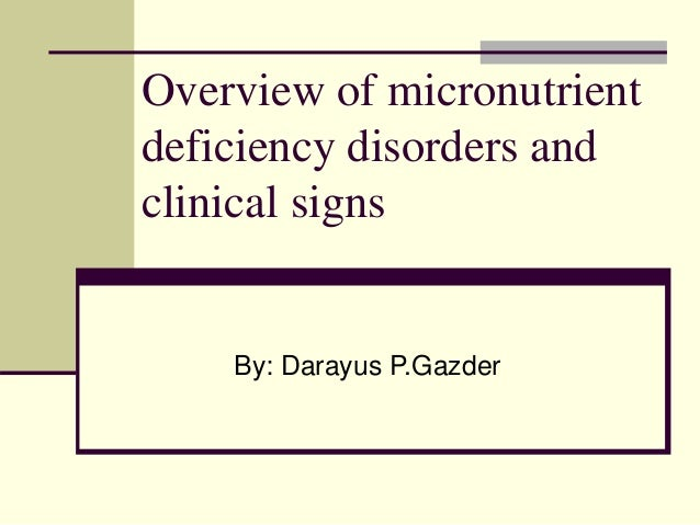 Overview of micronutrient deficiency disorders and clinical signs By: Darayus P.Gazder