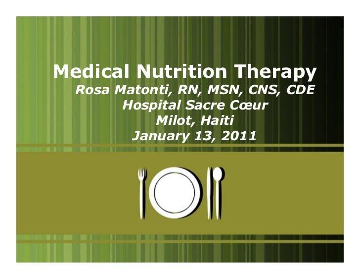 Medical Nutrition Therapy  Rosa Matonti, RN, MSN, CNS, CDE        Hospital Sacre Cœur            Milot, Haiti         Janu...