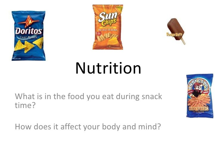 NutritionWhat is in the food you eat during snacktime?How does it affect your body and mind?