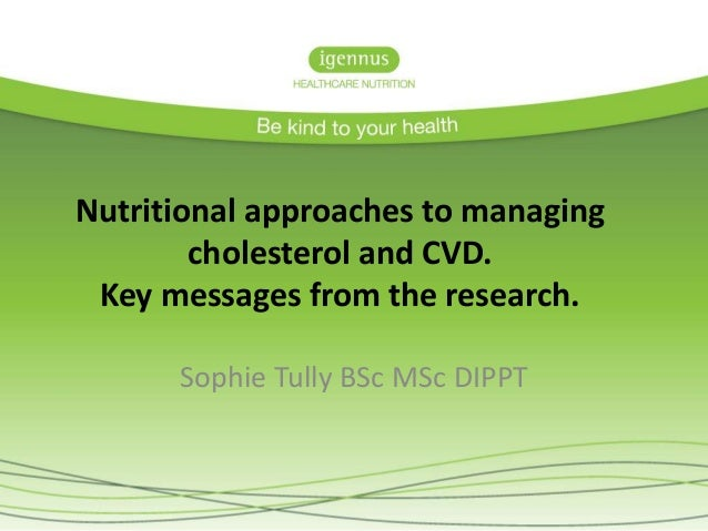 Nutritional approaches to managing cholesterol and CVD. Key messages from the research. Sophie Tully BSc MSc DIPPT