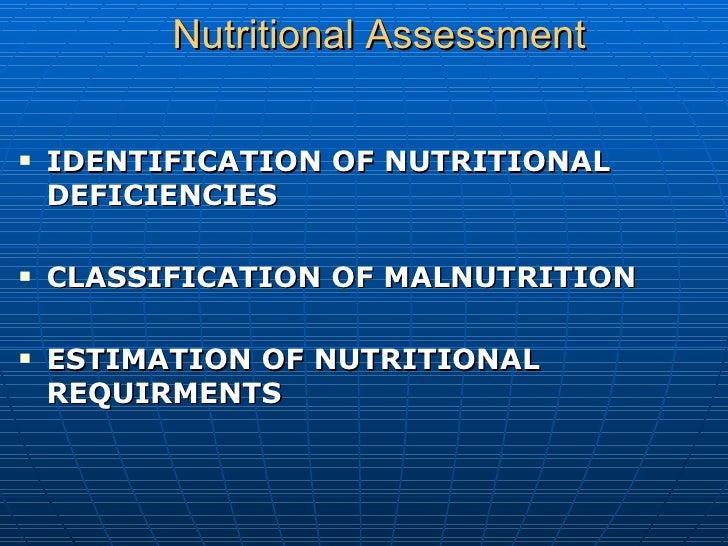 Nutritional   Assessment <ul><li>IDENTIFICATION OF NUTRITIONAL DEFICIENCIES </li></ul><ul><li>CLASSIFICATION OF MALNUTRITI...