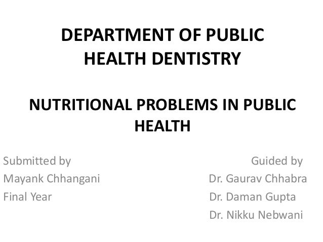 DEPARTMENT OF PUBLIC HEALTH DENTISTRY NUTRITIONAL PROBLEMS IN PUBLIC HEALTH Submitted by Guided by Mayank Chhangani Dr. Ga...