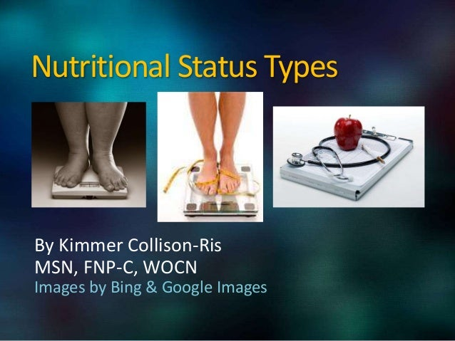 Nutritional Status Types By Kimmer Collison-Ris MSN, FNP-C, WOCN Images by Bing & Google Images