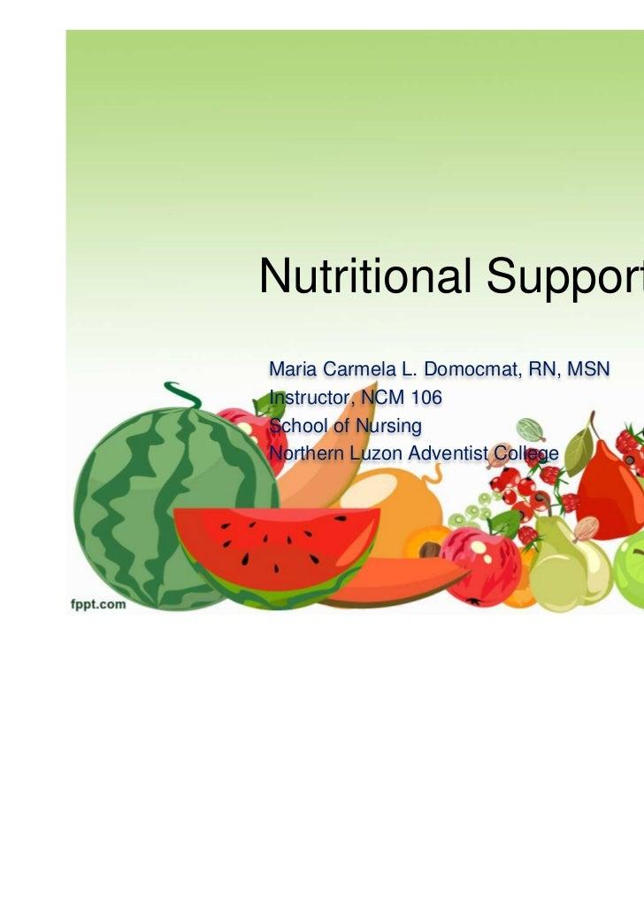 Nutritional SupportMaria Carmela L. Domocmat, RN, MSNInstructor, NCM 106School of NursingNorthern Luzon Adventist College