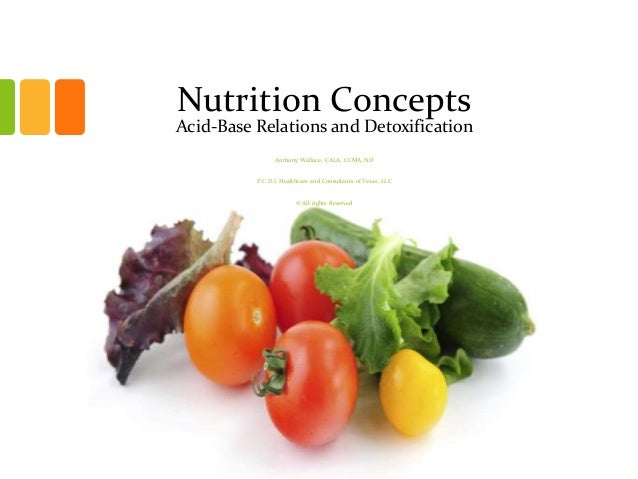 Nutrition Concepts Acid-Base Relations and Detoxification Anthony Wallace, CALA, CCMA, ND P.C.D.I. Healthcare and Consulta...