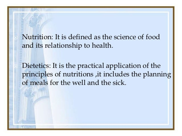   Nutrition: It is defined as the science of food    and its relationship to health.   Dietetics: It is the practical a...