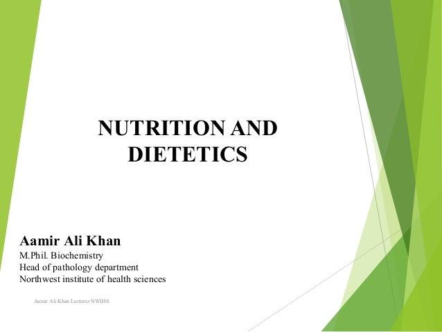 NUTRITION AND DIETETICS Aamir Ali Khan Lecturer NWIHS Aamir Ali Khan M.Phil. Biochemistry Head of pathology department Nor...