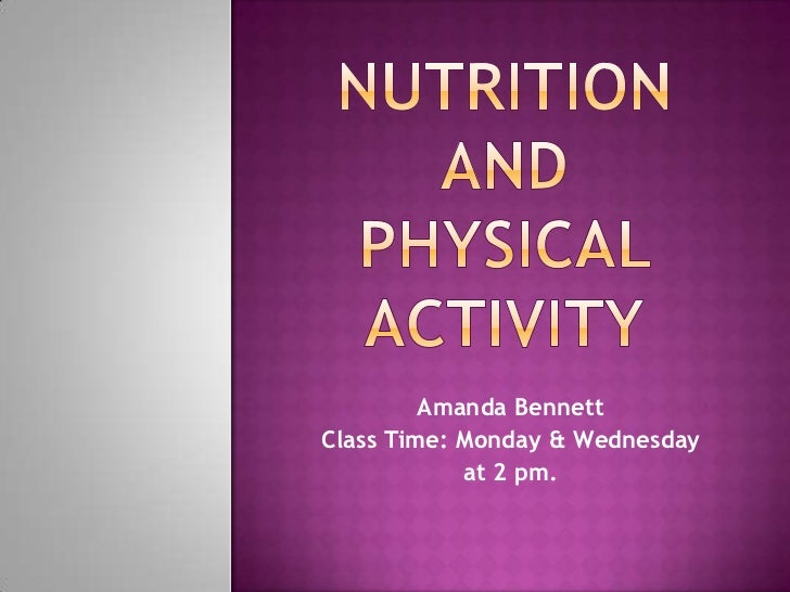 Nutrition andphysical activity<br />Amanda Bennett <br />Class Time: Monday & Wednesday <br />at 2 pm.<br />