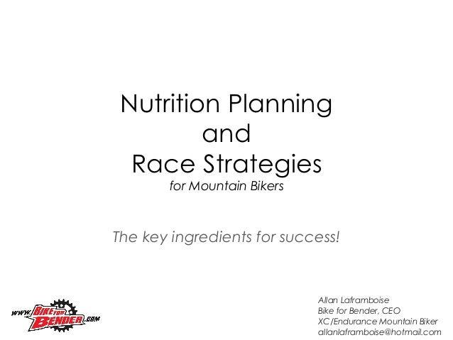 The key ingredients for success!Nutrition PlanningandRace Strategiesfor Mountain BikersAllan LaframboiseBike for Bender, C...