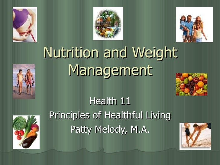 Nutrition and Weight Management Health 11 Principles of Healthful Living Patty Melody, M.A.