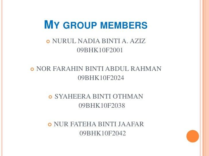 MY GROUP MEMBERS         NURUL NADIA BINTI A. AZIZ               09BHK10F2001   NOR FARAHIN BINTI ABDUL RAHMAN          ...
