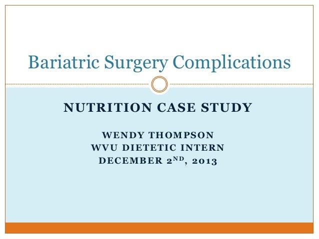 Bariatric Surgery Complications NUTRITION CASE STUDY WENDY THOMPSON WVU DIETETIC INTERN D E C E M B E R 2 ND, 2 0 1 3