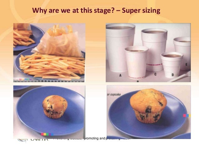 Preventing disease, promoting and protecting health Why are we at this stage? – Super sizing