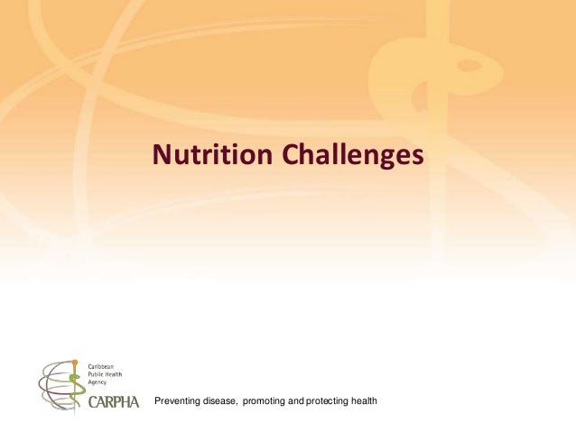 Preventing disease, promoting and protecting health Nutrition Challenges