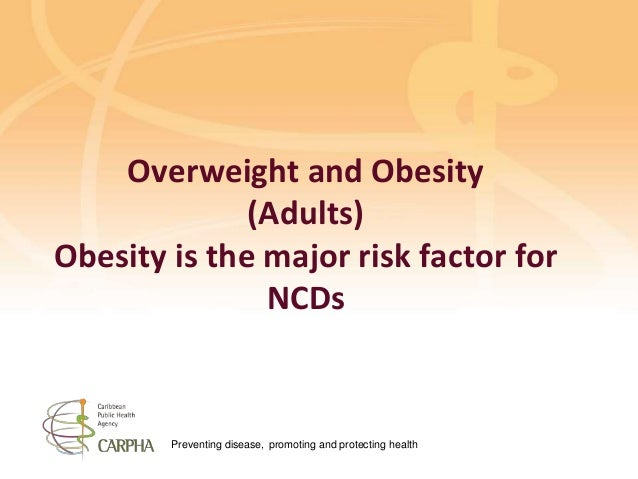 Preventing disease, promoting and protecting health Overweight and Obesity (Adults) Obesity is the major risk factor for N...
