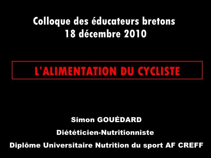 Colloque des éducateurs bretons  18 décembre 2010 L'ALIMENTATION DU CYCLISTE Simon GOUÉDARD Diététicien-Nutritionniste  Di...