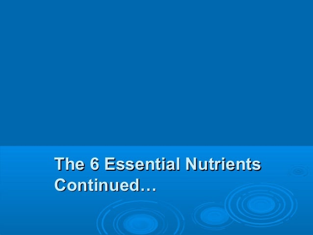 The 6 Essential Nutrients Continued…