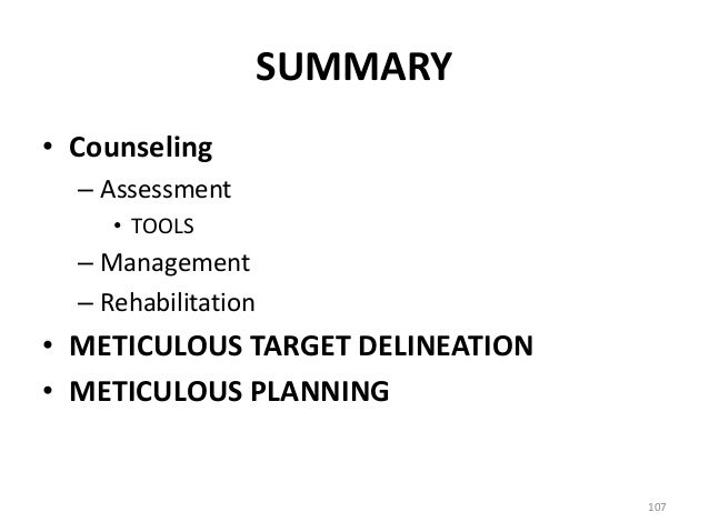 SUMMARY • Counseling – Assessment • TOOLS – Management – Rehabilitation • METICULOUS TARGET DELINEATION • METICULOUS PLANN...