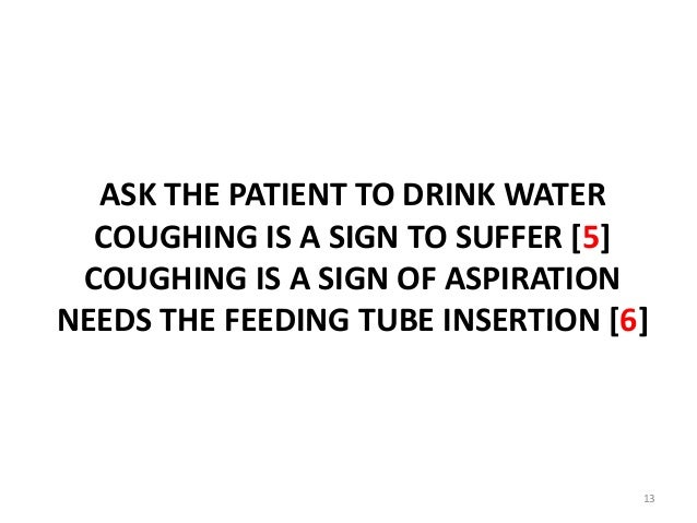 ASK THE PATIENT TO DRINK WATER COUGHING IS A SIGN TO SUFFER [5] COUGHING IS A SIGN OF ASPIRATION NEEDS THE FEEDING TUBE IN...