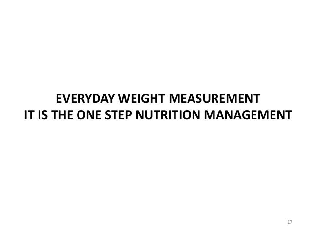 EVERYDAY WEIGHT MEASUREMENT IT IS THE ONE STEP NUTRITION MANAGEMENT 17