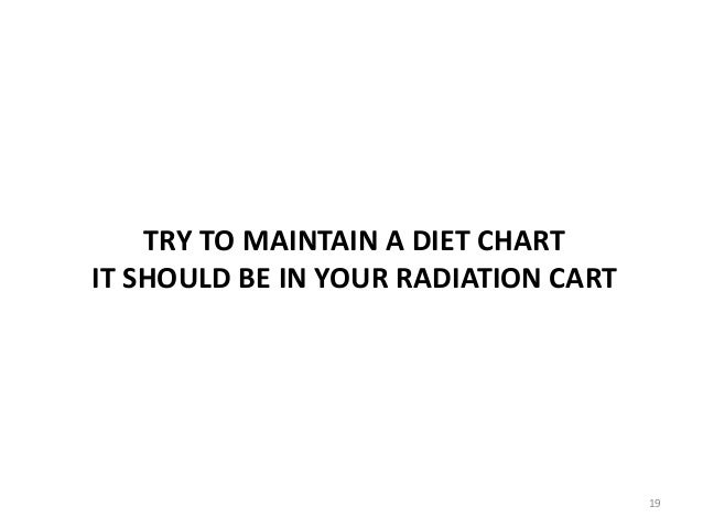 TRY TO MAINTAIN A DIET CHART IT SHOULD BE IN YOUR RADIATION CART 19