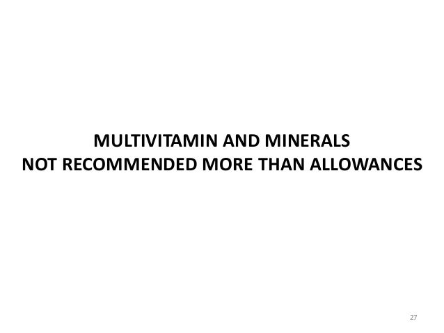 MULTIVITAMIN AND MINERALS NOT RECOMMENDED MORE THAN ALLOWANCES 27