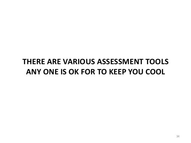 THERE ARE VARIOUS ASSESSMENT TOOLS ANY ONE IS OK FOR TO KEEP YOU COOL 34